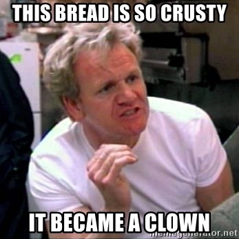 Gordon Ramsay - this bread is so CRUSTY it became a clown