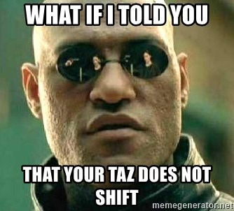 What if I told you / Matrix Morpheus - WHAT IF I Told you that your taz does not shift