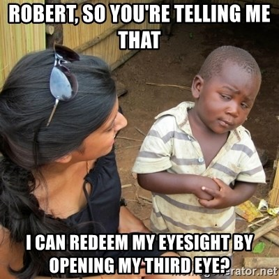 skeptical black kid - ROBERT, SO YOU'RE TELLING ME THAT I CAN REDEEM MY EYESIGHT BY OPENING MY THIRD EYE?