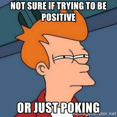 Not sure if troll - Not sure if trying to be positive  Or just poking