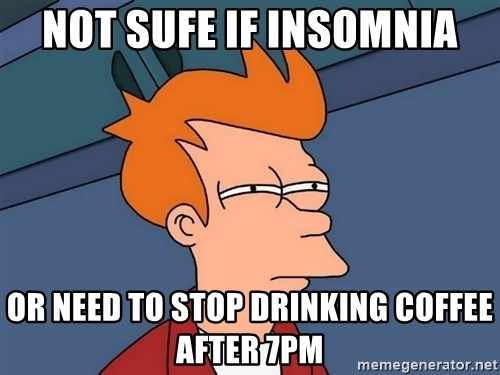 Futurama Fry - Not sufe if insomnia or need to stop drinking coffee after 7pm