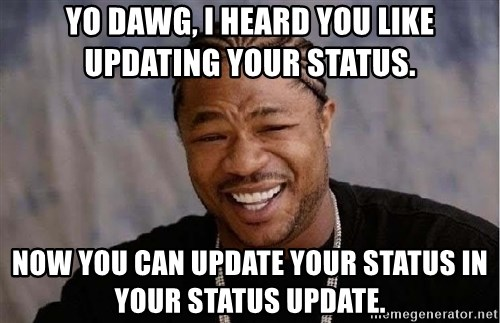 Yo Dawg - Yo dawg, I heard you like updating your status. Now you can update your status in your status update.