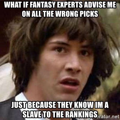 Conspiracy Keanu - What if fantasy experts advise me on all the wrong picks Just because they know im a slave to the rankings