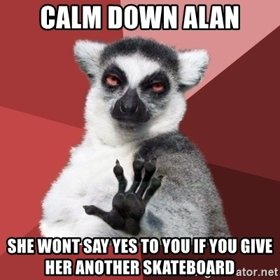 Chill Out Lemur - calm down alan she wont say yes to you if you give her another skateboard