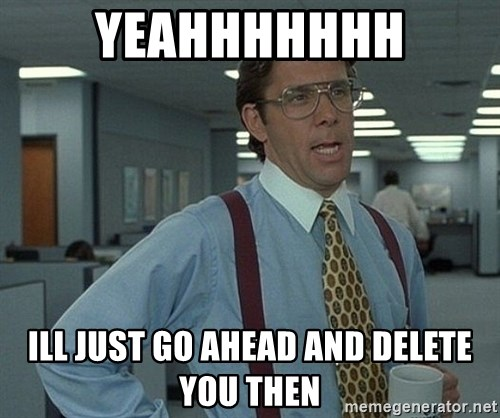 Office Space That Would Be Great - YEAHHHHHHH ILL JUST GO AHEAD AND DELETE YOU THEN