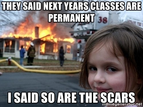 Disaster Girl - THEY SAID NEXT YEARS CLASSES ARE PERMANENT I SAID SO ARE THE SCARS