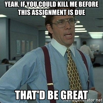 Yeah that'd be great... - Yeah, if you could kill me before this assignment is due That'd be great