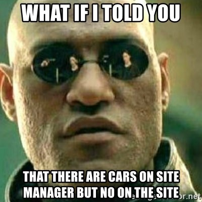 What If I Told You - What if I told you That there are cars on site manager but no on the site