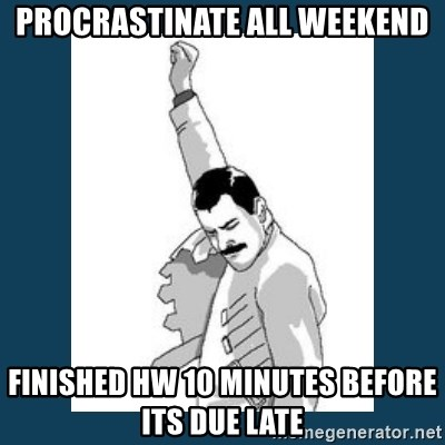Freddy Mercury - Procrastinate all weekend Finished hW 10 minutes before its due Late