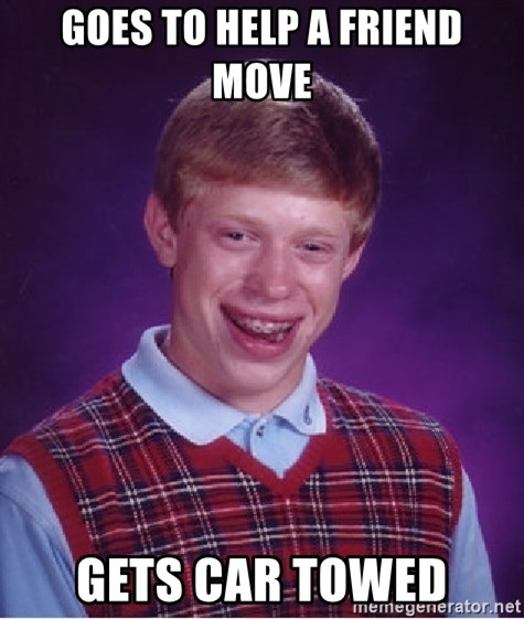 Bad Luck Brian - Goes to help a friend move gets car towed