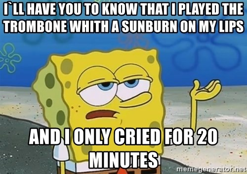 I'll have you know Spongebob - i`LL HAVE YOU TO KNOW THAT I PLAYED THE TROMBONE WHITH A sUNBURN ON MY LIPS AND I ONLY CRIED FOR 20 MINUTES