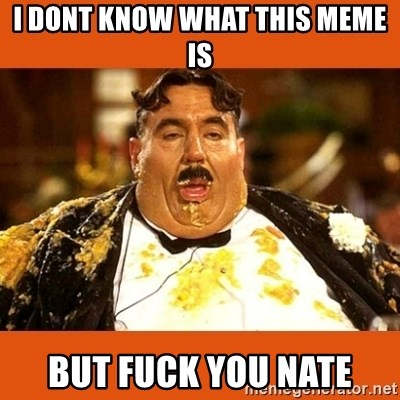 Fat Guy - I dont know what this meme is but fuck you nate