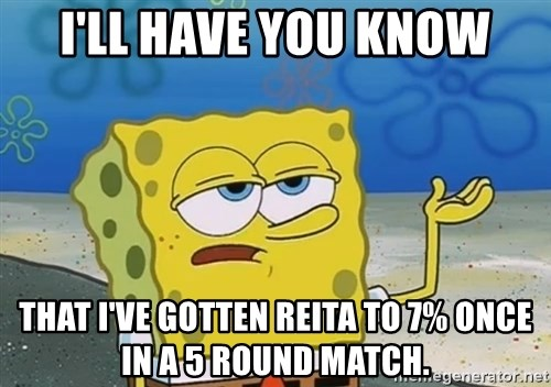 I'll have you know Spongebob - I'll have you knoW THAT i've gotten reita to 7% once in a 5 round match.