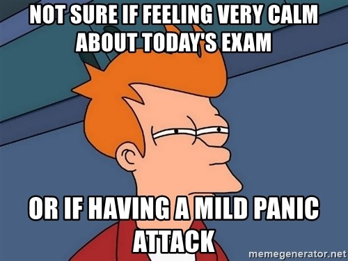 Futurama Fry - not sure if feeling very calm about today's exam or if having a mild panic attack