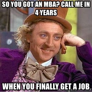 Willy Wonka - So you got an mba? call me in 4 years when you finally get a job
