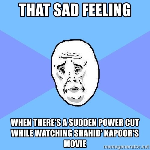 Okay Guy - THAT SAD FEELING WHEN THERE'S A SUDDEN POWER CUT WHILE WATCHING SHAHID' KAPOOR'S MOVIE
