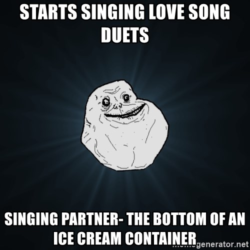 Forever Alone - Starts singing love song duets Singing partner- the bottom of an ice cream container