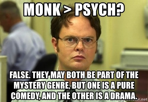 Dwight Meme - Monk > psych? False. They may both be part of the mystery genre, but one is a pure comedy, and the other is a drama.