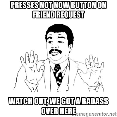 we got a badass over here - presses not now BUTTON on FRIEnd request watch OUT, WE got a badass over HERE