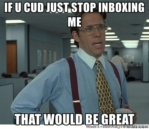 That would be great - If U cud just stop inboxing me That would be great