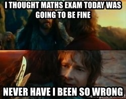 Never Have I Been So Wrong - I THOUGHT MATHS EXAM TODAY WAS GOING TO BE FINE NEVER HAVE I BEEN SO WRONG