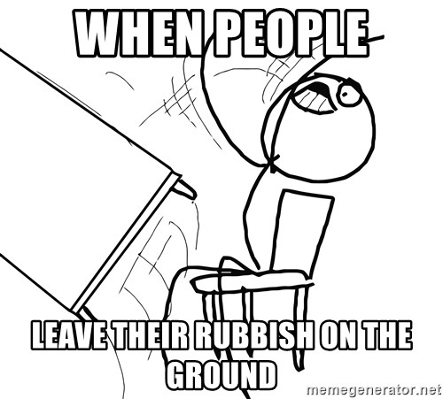 Desk Flip Rage Guy - WHEN PEOPLE  LEAVE THEIR RUBBISH ON THE GROUND