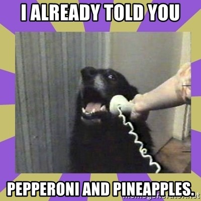Yes, this is dog! - I ALREADY TOLD YOU PEPPERONI AND PINEAPPLES.