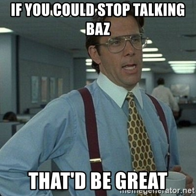 Yeah that'd be great... - If you could stop talking baz that'd be great