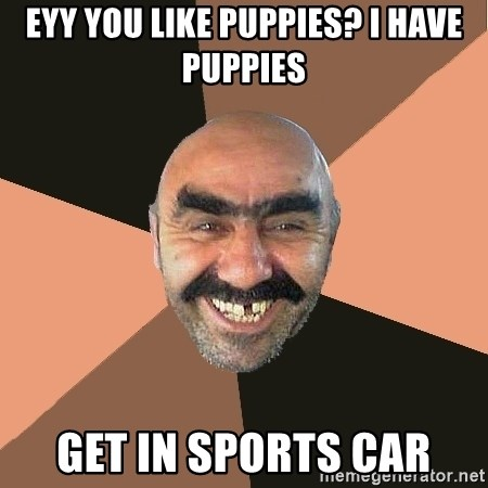 Provincial Man - EYY You like puppies? I have puppies Get in sports car