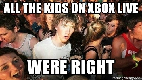 -Sudden Clarity Clarence - All the kids on Xbox live Were right