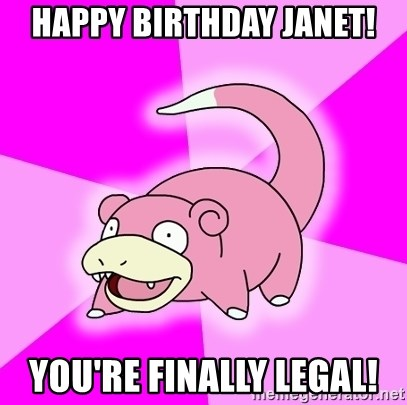 Slowpoke - HAPPY BIRTHDAY JANET! YOU'RE FINALLY LEGAL!