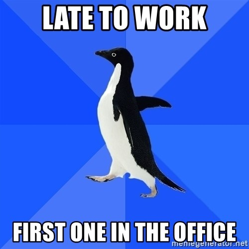 Socially Awkward Penguin - Late to work first one in the office