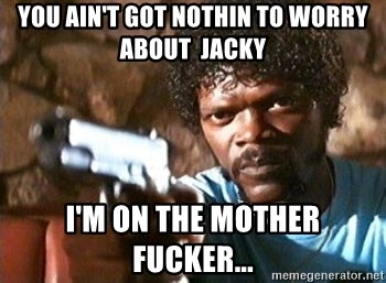Pulp Fiction - You ain't got nOthin to worry about  jacky I'm on the mother fucker...