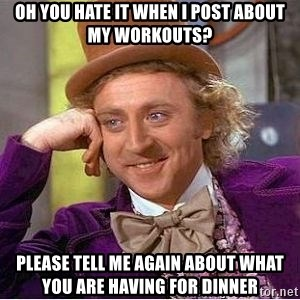 Willy Wonka - Oh you hate it when i post about my workouts? Please tell me again about what you are having for dinner