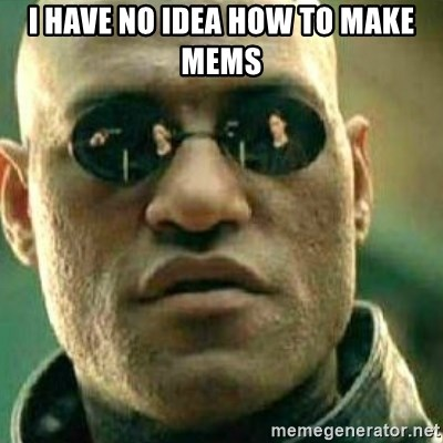 What If I Told You - i Have no idea how to make mems