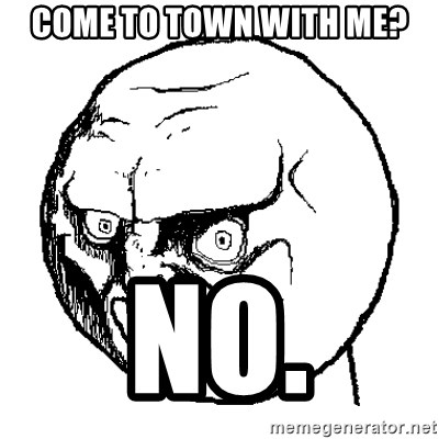 NO FACE - Come to town with me? No.