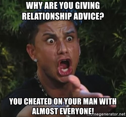 Pauly D - Why are you giving relationship advice? you cheated on your man with almost everyone!