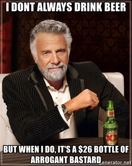 The Most Interesting Man In The World - I DONT ALWAYS DRINK BEER BUT WHEN I DO, IT'S A $26 BOTTLE OF ARROGANT BASTARD