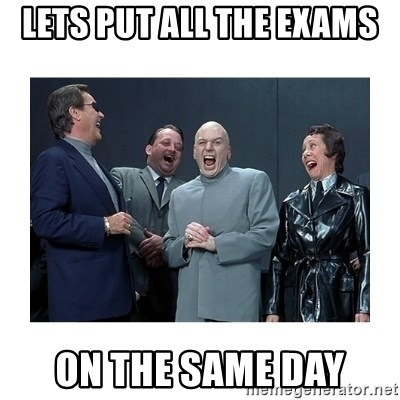 Dr. Evil Laughing - lets put all the exams on the same day