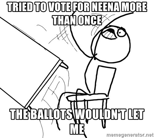 Desk Flip Rage Guy - Tried to vote for neena more than once  the ballots wouldn't let me