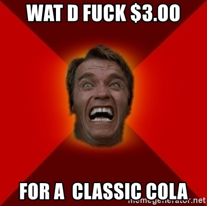 Angry Arnold - wat d fuck $3.oo for a  classic cola
