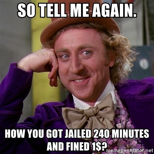 Willy Wonka - So tell me again. how you got Jailed 240 minutes and fined 1$?