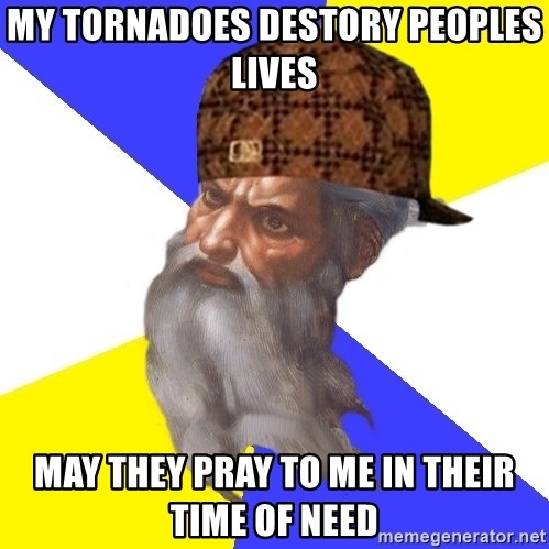 Scumbag God - My Tornadoes destory peoples lives May they pray to me in their time of need