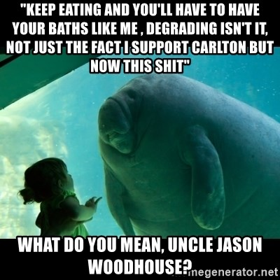 """Overlord Manatee - """"keep eating and you'll have to have your baths like me , degrading isn't it, not just the fact i support carlton but now this shit"""" what do you mean, Uncle jason woodhouse?"""