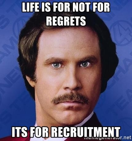 Ron Burgundy - life is for not for regrets its for recruitment