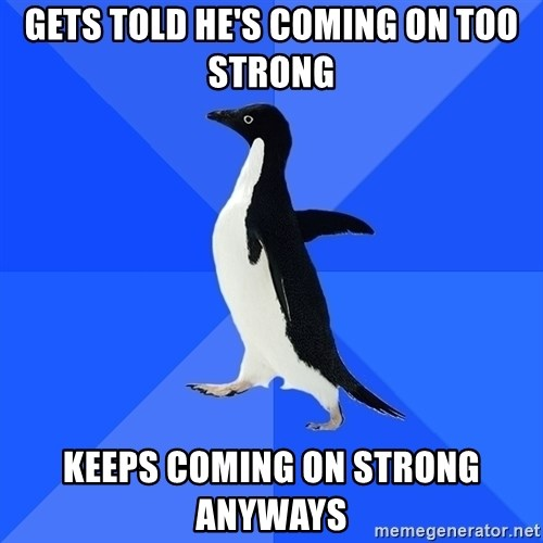 Socially Awkward Penguin - Gets told he's coming on too strong Keeps coming on strong anyways
