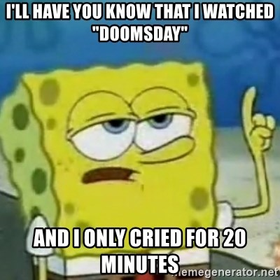 """I only cried for 20 minute - I'll have you know that i watched """"doomsday"""" And I only cried for 20 minutes"""
