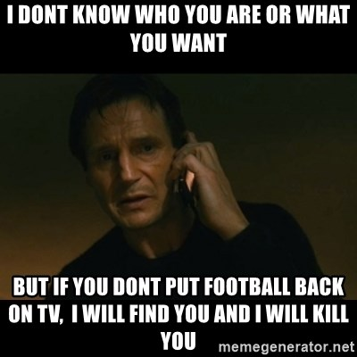 liam neeson taken - i dont know who you are or what you want but if you dont put football back on tv,  i will find you and i will kill you