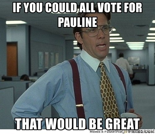 That would be great - if you could all vote for pauline that would be great