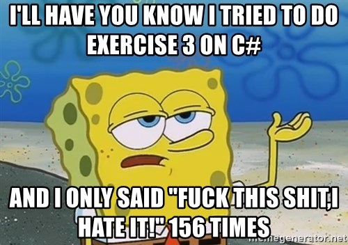 """I'll have you know Spongebob - i'll have you know i tried to do EXERCISE 3 on c# and i only said """"fuck this shit,i hate it!"""" 156 times"""